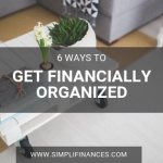 6 Ways To Get Financially Organized | Simplifinances