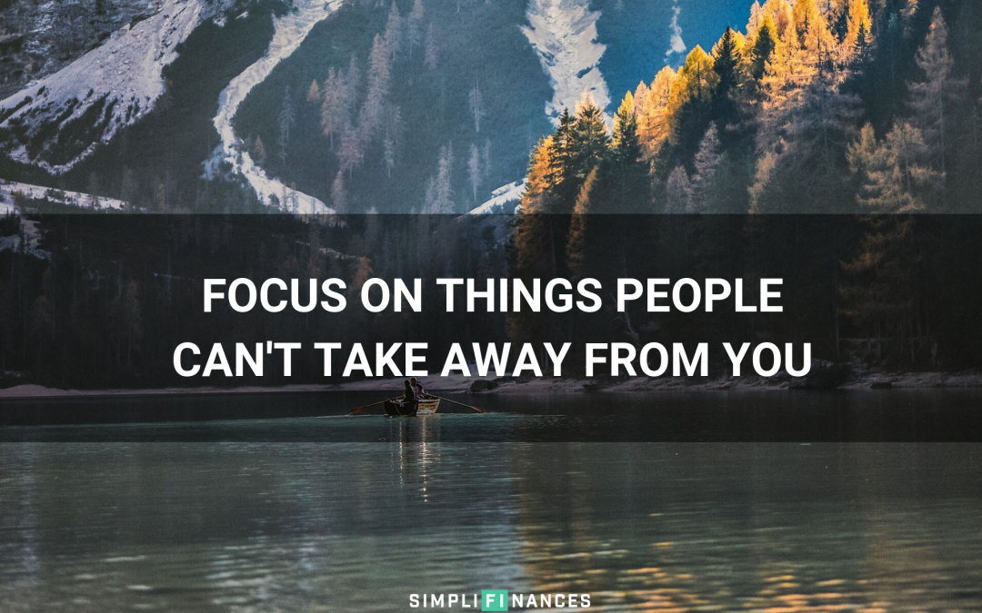 Focus on Things People Can't Take Away From You